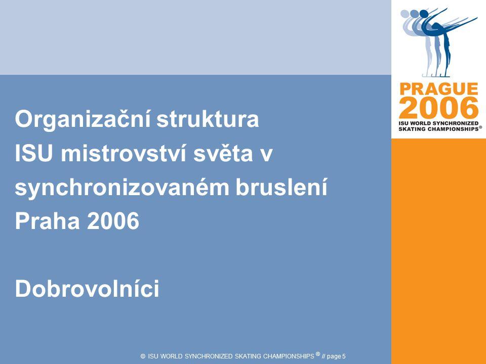 © ISU WORLD SYNCHRONIZED SKATING CHAMPIONSHIPS ® // page 5 Organizační struktura ISU mistrovství světa v synchronizovaném bruslení Praha 2006 Dobrovol