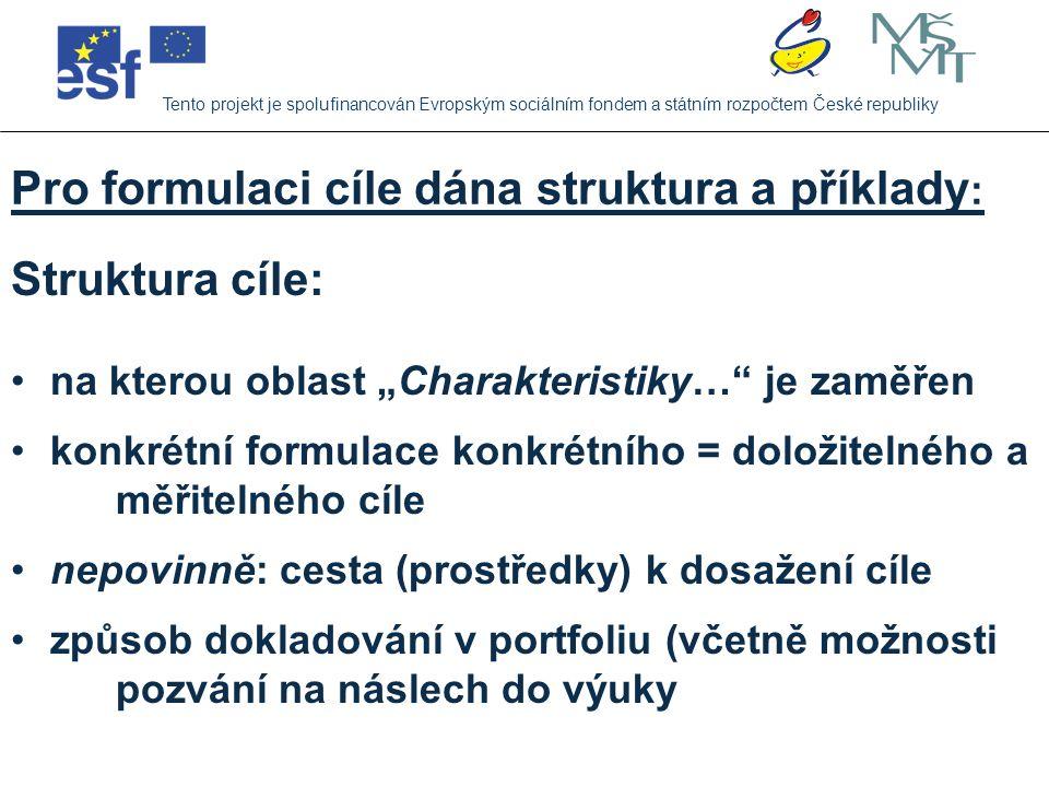 Příklad cíle : Tento projekt je spolufinancován Evropským sociálním fondem a státním rozpočtem České republiky Chci se zaměřit na lepší využívání kriteriálního hodnocení žákovské práce – na vytváření vhodných kritérií a indikátorů dobré práce žáků Konkrétní formulace měřitelného a doložitelného cíle: vytvořím kritéria hodnocení práce žáků ve třech častých činnostech jednoho předmětu (kterém) pro jeden určitý ročník (který), tato kritéria budou doplněna i o indikátory mistrovsky splněné práce (případně i ve třech úrovních – mistrovská, průměrná, nedostačující práce) a tyto nástroje hodnocení vyzkouším ve své výuce
