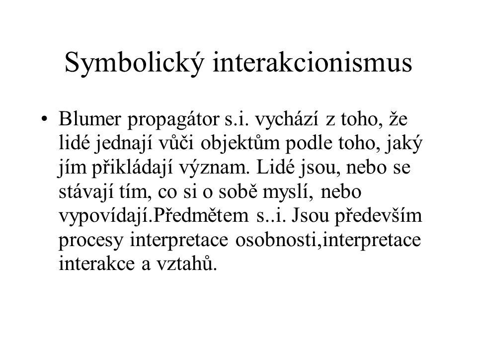 Symbolický interakcionismus Blumer propagátor s.i. vychází z toho, že lidé jednají vůči objektům podle toho, jaký jím přikládají význam. Lidé jsou, ne