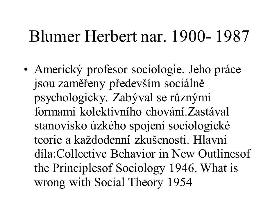 Blumer Herbert nar. 1900- 1987 Americký profesor sociologie. Jeho práce jsou zaměřeny především sociálně psychologicky. Zabýval se různými formami kol