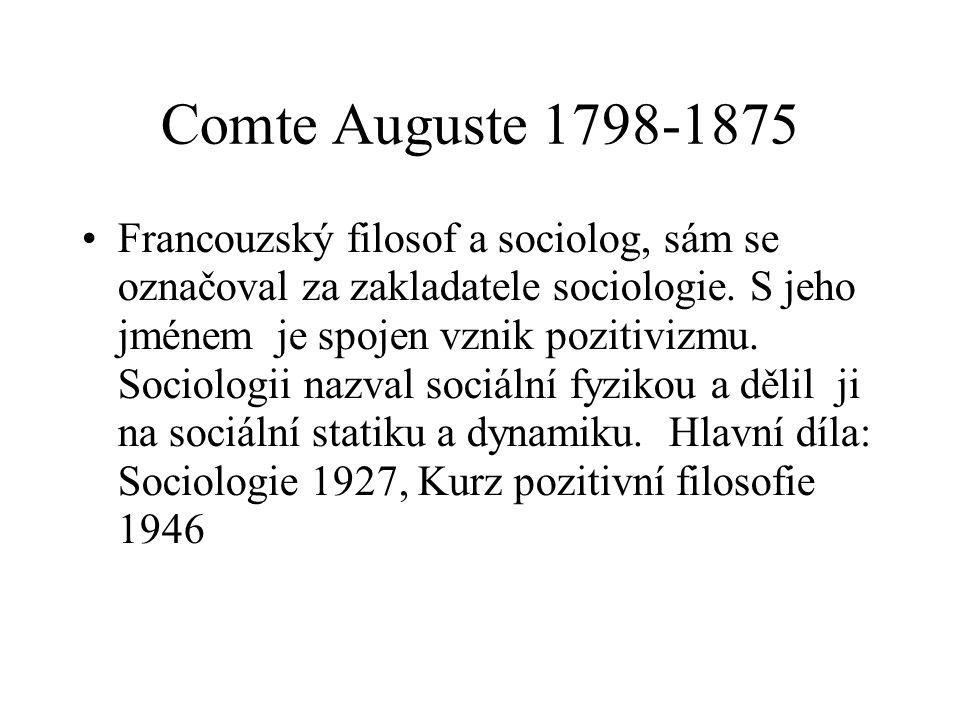Comte Auguste 1798-1875 Francouzský filosof a sociolog, sám se označoval za zakladatele sociologie. S jeho jménem je spojen vznik pozitivizmu. Sociolo