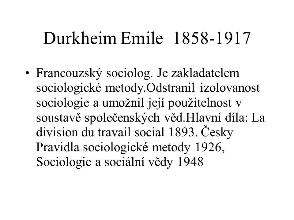 Durkheim Emile 1858-1917 Francouzský sociolog. Je zakladatelem sociologické metody.Odstranil izolovanost sociologie a umožnil její použitelnost v sous