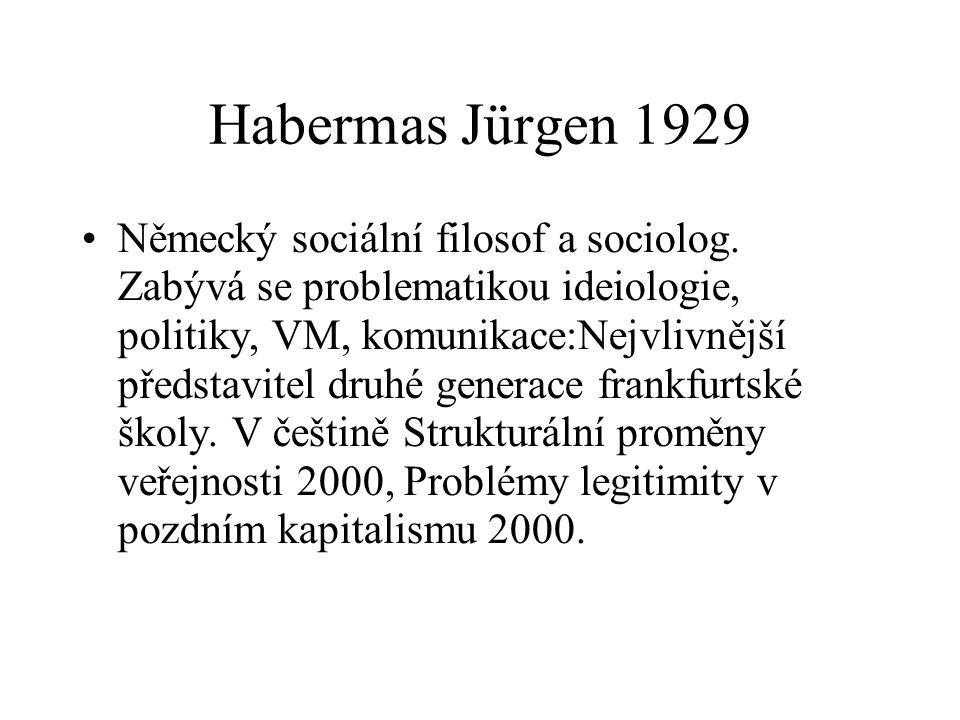 Habermas Jürgen 1929 Německý sociální filosof a sociolog. Zabývá se problematikou ideiologie, politiky, VM, komunikace:Nejvlivnější představitel druhé
