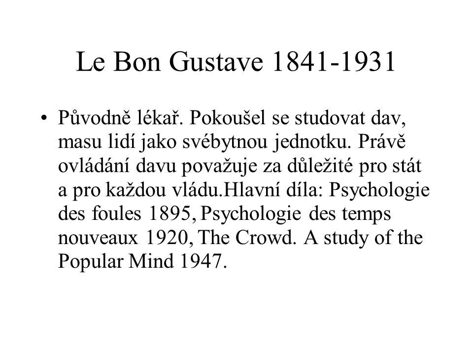 Le Bon Gustave 1841-1931 Původně lékař. Pokoušel se studovat dav, masu lidí jako svébytnou jednotku. Právě ovládání davu považuje za důležité pro stát