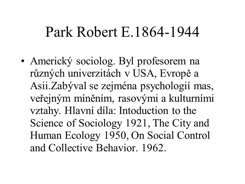 Park Robert E.1864-1944 Americký sociolog. Byl profesorem na různých univerzitách v USA, Evropě a Asii.Zabýval se zejména psychologií mas, veřejným mí