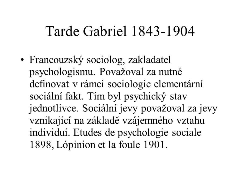 Tarde Gabriel 1843-1904 Francouzský sociolog, zakladatel psychologismu. Považoval za nutné definovat v rámci sociologie elementární sociální fakt. Tím