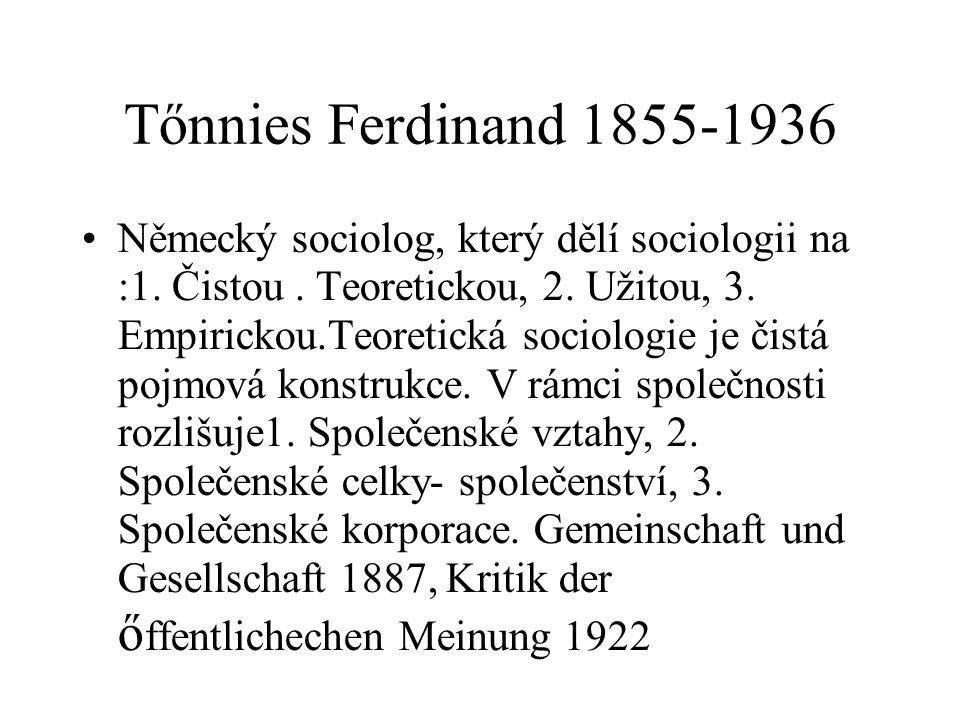Tőnnies Ferdinand 1855-1936 Německý sociolog, který dělí sociologii na :1. Čistou. Teoretickou, 2. Užitou, 3. Empirickou.Teoretická sociologie je čist