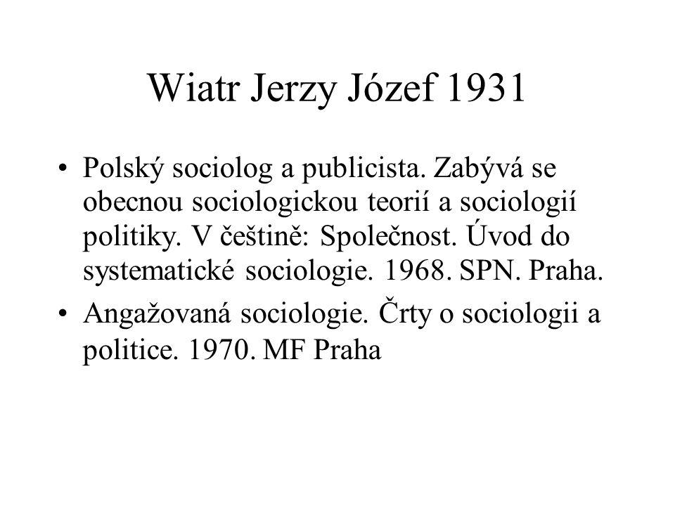 Wiatr Jerzy Józef 1931 Polský sociolog a publicista. Zabývá se obecnou sociologickou teorií a sociologií politiky. V češtině: Společnost. Úvod do syst