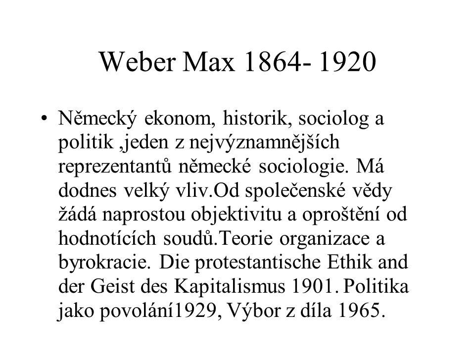 Weber Max 1864- 1920 Německý ekonom, historik, sociolog a politik,jeden z nejvýznamnějších reprezentantů německé sociologie. Má dodnes velký vliv.Od s