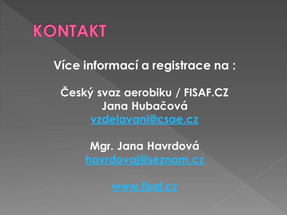 Více informací a registrace na : Český svaz aerobiku / FISAF.CZ Jana Hubačová vzdelavani@csae.cz Mgr. Jana Havrdová havrdovaj@seznam.cz www.fisaf.cz