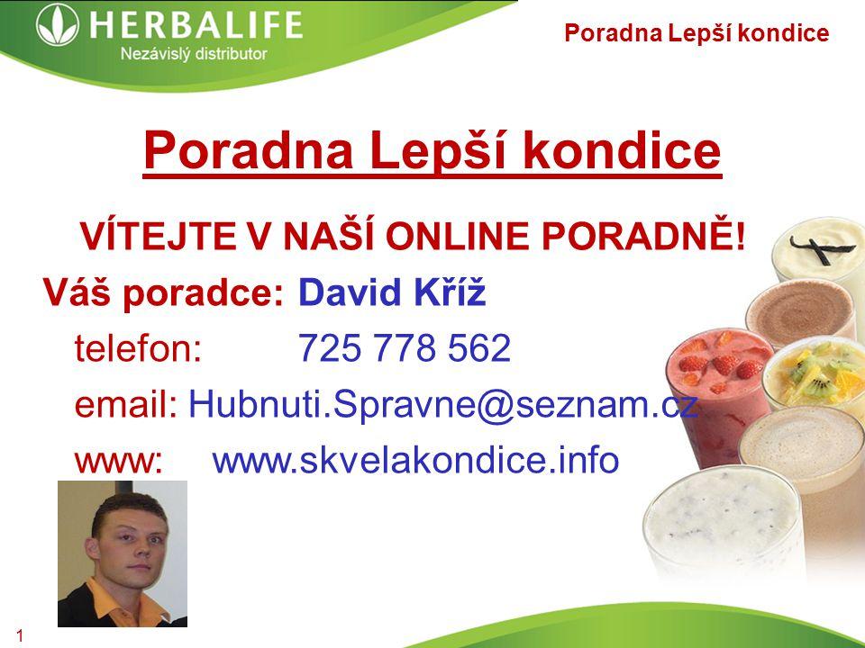 VÍTEJTE V NAŠÍ ONLINE PORADNĚ! Váš poradce:David Kříž telefon:725 778 562 email: Hubnuti.Spravne@seznam.cz www:www.skvelakondice.info Poradna Lepší ko
