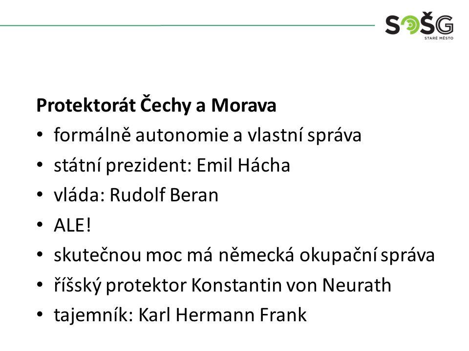 Protektorát Čechy a Morava formálně autonomie a vlastní správa státní prezident: Emil Hácha vláda: Rudolf Beran ALE! skutečnou moc má německá okupační