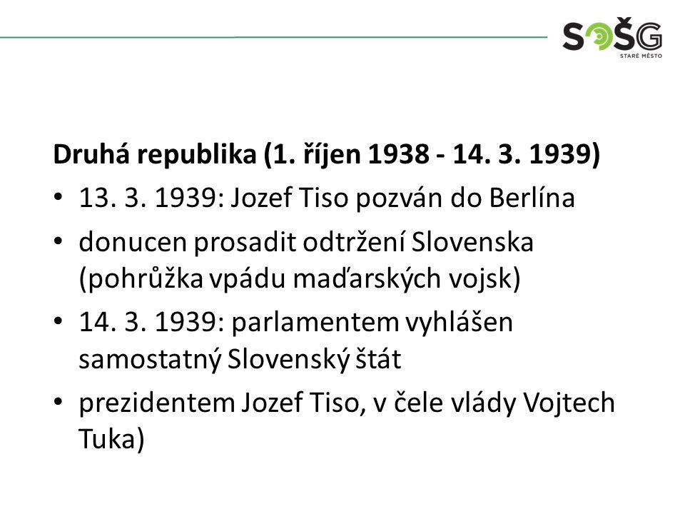 Druhá republika (1. říjen 1938 - 14. 3. 1939) 13. 3. 1939: Jozef Tiso pozván do Berlína donucen prosadit odtržení Slovenska (pohrůžka vpádu maďarských