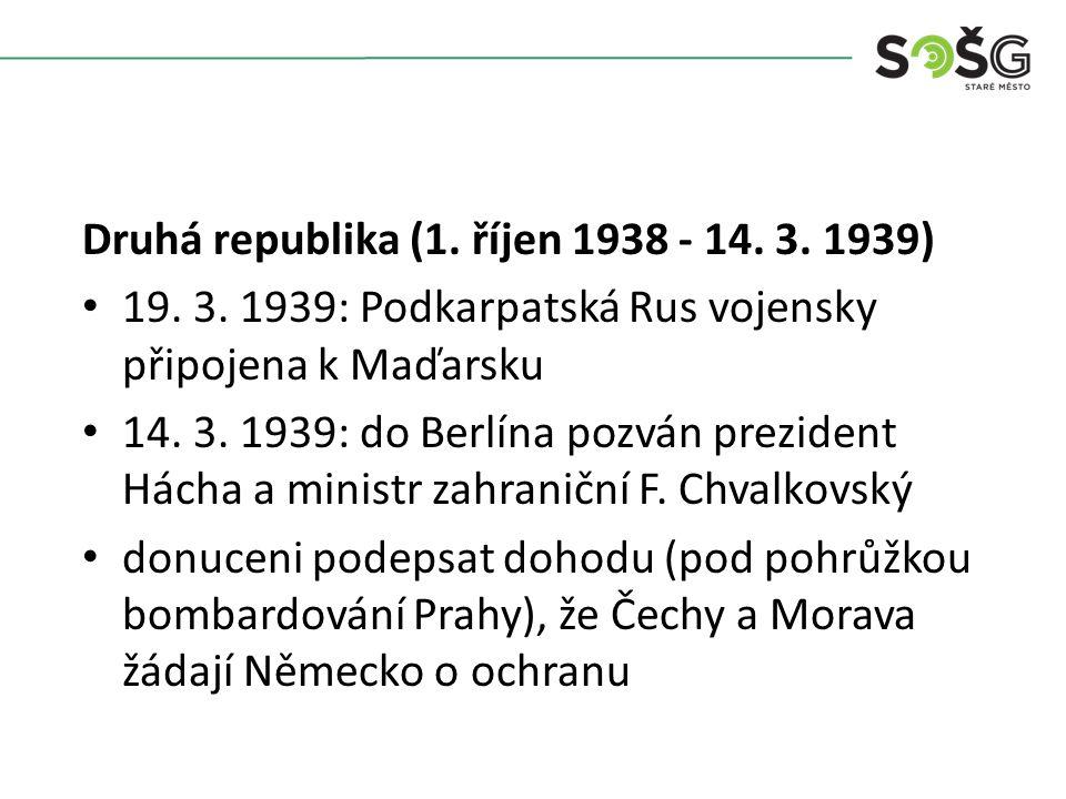 Druhá republika (1. říjen 1938 - 14. 3. 1939) 19. 3. 1939: Podkarpatská Rus vojensky připojena k Maďarsku 14. 3. 1939: do Berlína pozván prezident Hác