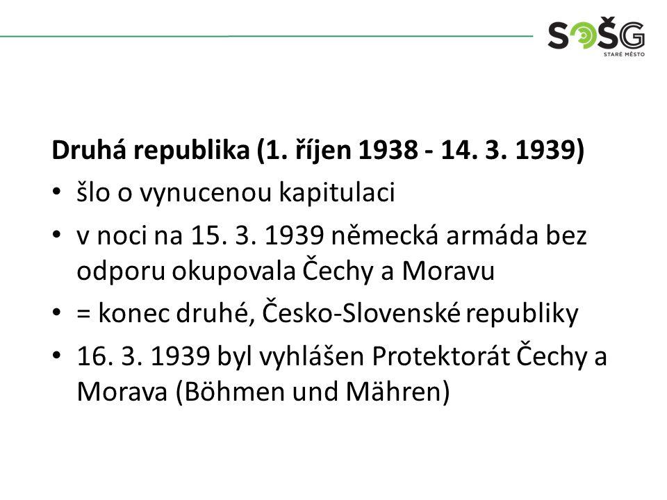 Druhá republika (1. říjen 1938 - 14. 3. 1939) šlo o vynucenou kapitulaci v noci na 15. 3. 1939 německá armáda bez odporu okupovala Čechy a Moravu = ko
