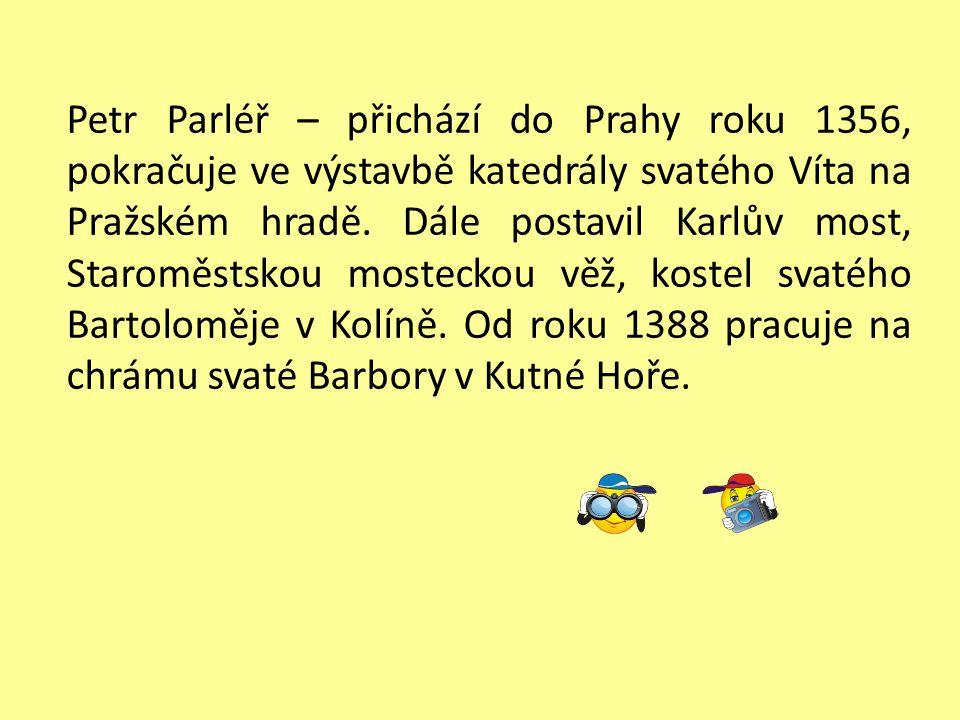 Petr Parléř – přichází do Prahy roku 1356, pokračuje ve výstavbě katedrály svatého Víta na Pražském hradě. Dále postavil Karlův most, Staroměstskou mo