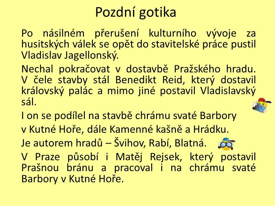 Pozdní gotika Po násilném přerušení kulturního vývoje za husitských válek se opět do stavitelské práce pustil Vladislav Jagellonský. Nechal pokračovat