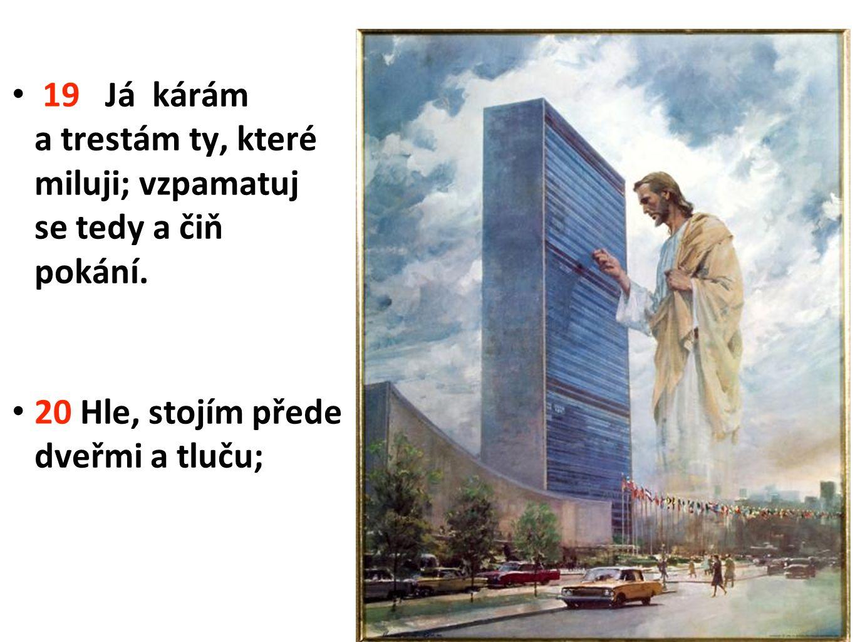 19 Já kárám a trestám ty, které miluji; vzpamatuj se tedy a čiň pokání. 20 Hle, stojím přede dveřmi a tluču; 6