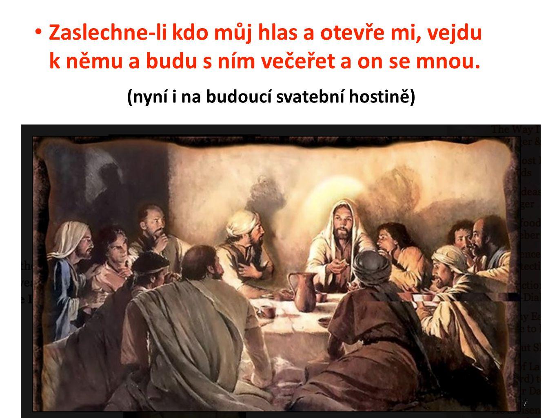 7 Zaslechne-li kdo můj hlas a otevře mi, vejdu k němu a budu s ním večeřet a on se mnou. (nyní i na budoucí svatební hostině)