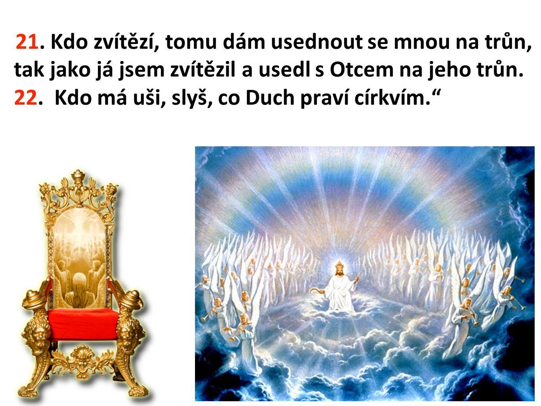 21. Kdo zvítězí, tomu dám usednout se mnou na trůn, tak jako já jsem zvítězil a usedl s Otcem na jeho trůn. 22. Kdo má uši, slyš, co Duch praví církví