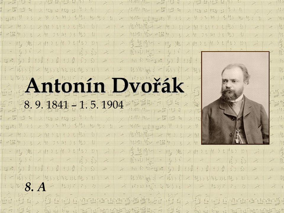 Antonín Dvořák Antonín Dvořák 8. 9. 1841 – 1. 5. 1904 8. A