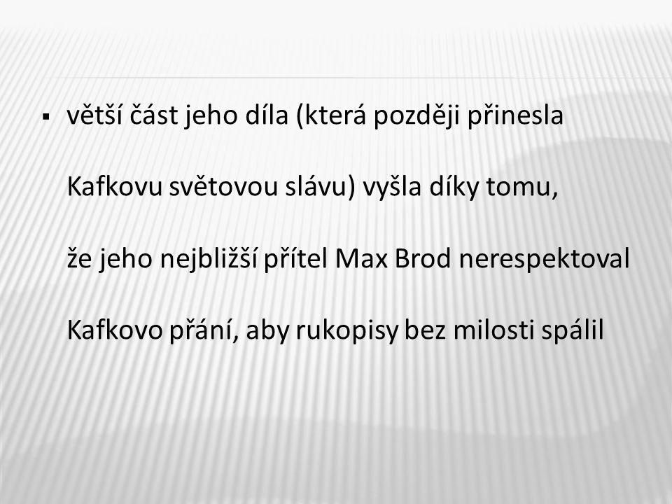  větší část jeho díla (která později přinesla Kafkovu světovou slávu) vyšla díky tomu, že jeho nejbližší přítel Max Brod nerespektoval Kafkovo přání,