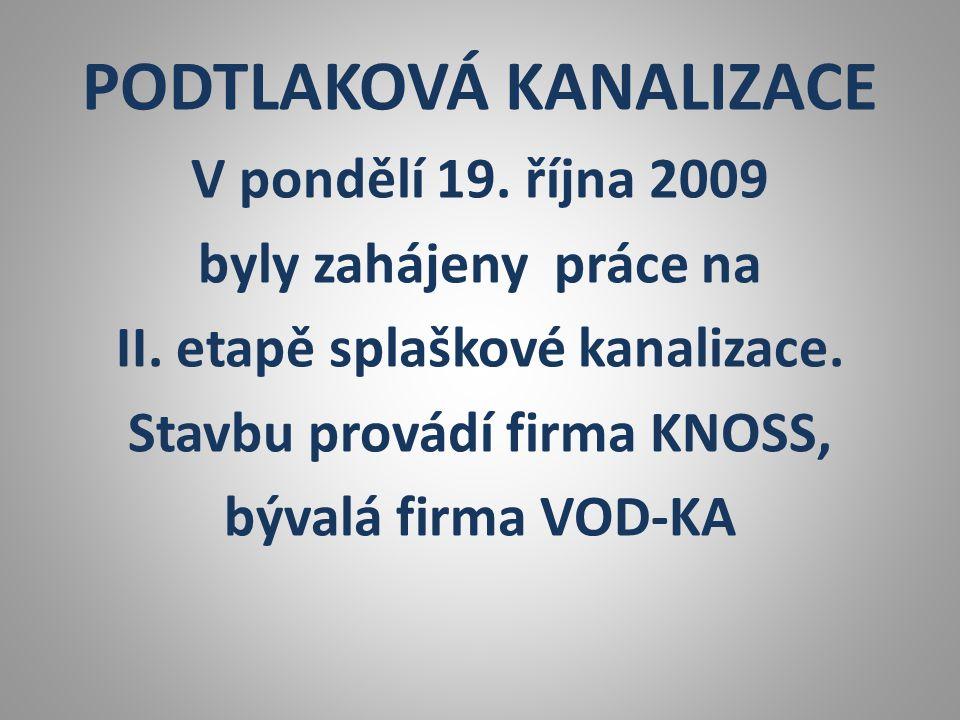 PODTLAKOVÁ KANALIZACE V pondělí 19. října 2009 byly zahájeny práce na II. etapě splaškové kanalizace. Stavbu provádí firma KNOSS, bývalá firma VOD-KA