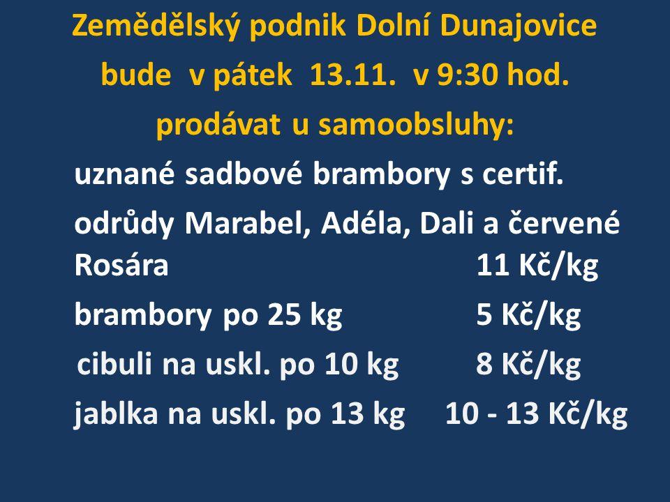 Zemědělský podnik Dolní Dunajovice bude v pátek 13.11. v 9:30 hod. prodávat u samoobsluhy: uznané sadbové brambory s certif. odrůdy Marabel, Adéla, Da