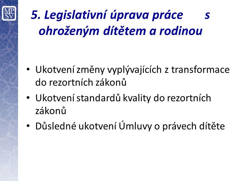 5. Legislativní úprava práce s ohroženým dítětem a rodinou Ukotvení změny vyplývajících z transformace do rezortních zákonů Ukotvení standardů kvality