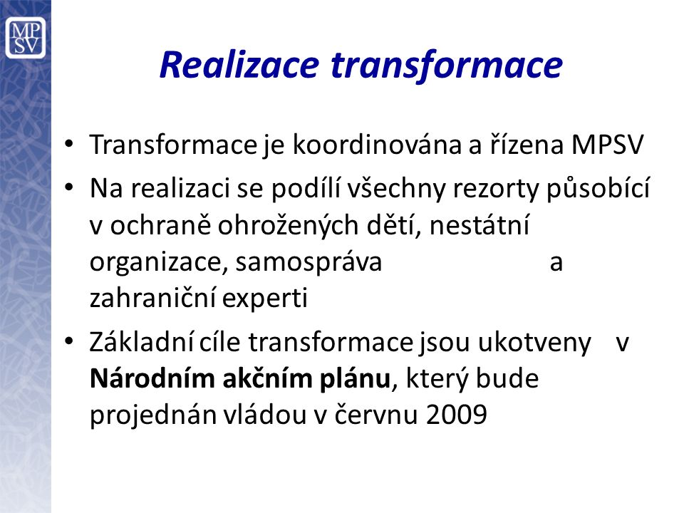 Realizace transformace Transformace je koordinována a řízena MPSV Na realizaci se podílí všechny rezorty působící v ochraně ohrožených dětí, nestátní organizace, samospráva a zahraniční experti Základní cíle transformace jsou ukotveny v Národním akčním plánu, který bude projednán vládou v červnu 2009