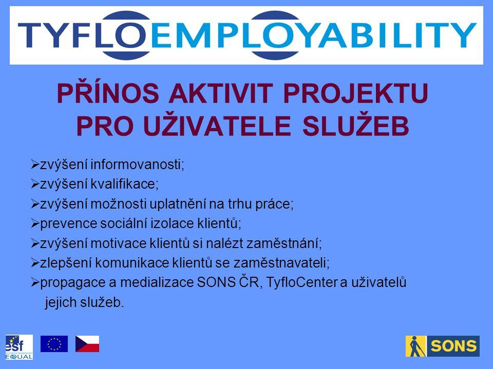 PŘÍNOS AKTIVIT PROJEKTU PRO UŽIVATELE SLUŽEB  zvýšení informovanosti;  zvýšení kvalifikace;  zvýšení možnosti uplatnění na trhu práce;  prevence sociální izolace klientů;  zvýšení motivace klientů si nalézt zaměstnání;  zlepšení komunikace klientů se zaměstnavateli;  propagace a medializace SONS ČR, TyfloCenter a uživatelů jejich služeb.