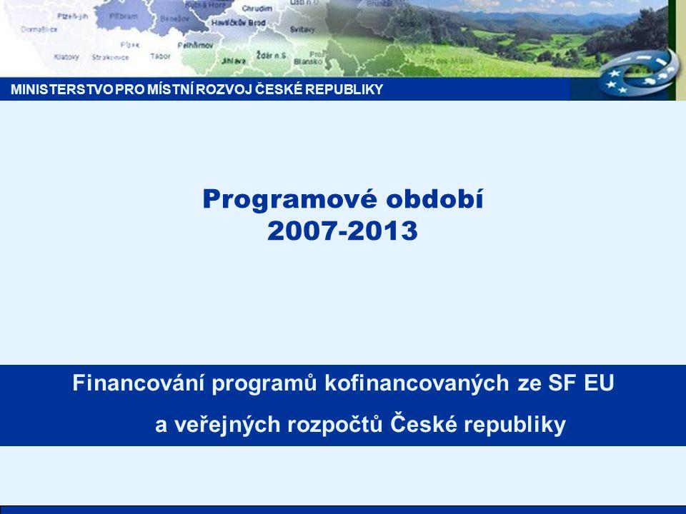MINISTERSTVO PRO MÍSTNÍ ROZVOJ ČESKÉ REPUBLIKY Programové období 2007-2013 Financování programů kofinancovaných ze SF EU a veřejných rozpočtů České re