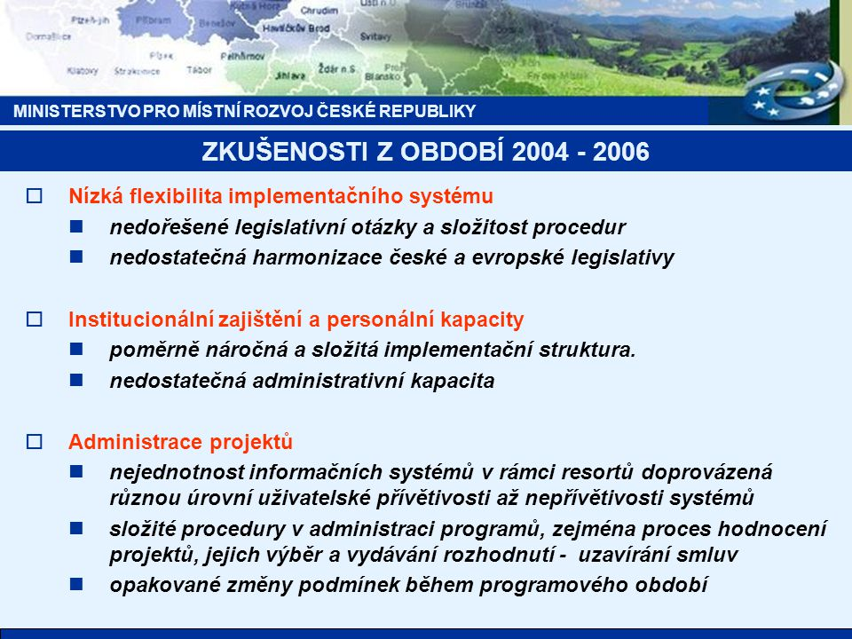 MINISTERSTVO PRO MÍSTNÍ ROZVOJ ČESKÉ REPUBLIKY ZKUŠENOSTI Z OBDOBÍ 2004 - 2006  Nízká flexibilita implementačního systému nedořešené legislativní otá