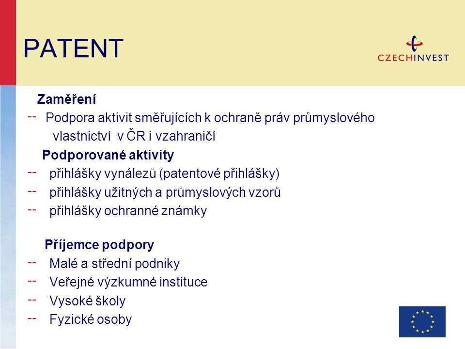 PATENT Zaměření ╌ Podpora aktivit směřujících k ochraně práv průmyslového vlastnictví v ČR i vzahraničí Podporované aktivity ╌ přihlášky vynálezů (patentové přihlášky) ╌ přihlášky užitných a průmyslových vzorů ╌ přihlášky ochranné známky Příjemce podpory ╌ Malé a střední podniky ╌ Veřejné výzkumné instituce ╌ Vysoké školy ╌ Fyzické osoby