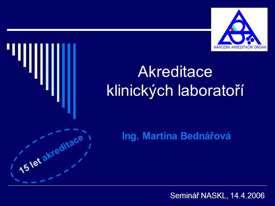Akreditace klinických laboratoří Ing. Martina Bednářová Seminář NASKL, 14.4.2006 15 let akreditace