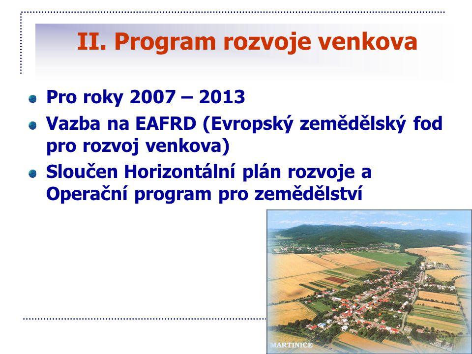 II. Program rozvoje venkova Pro roky 2007 – 2013 Vazba na EAFRD (Evropský zemědělský fod pro rozvoj venkova) Sloučen Horizontální plán rozvoje a Opera