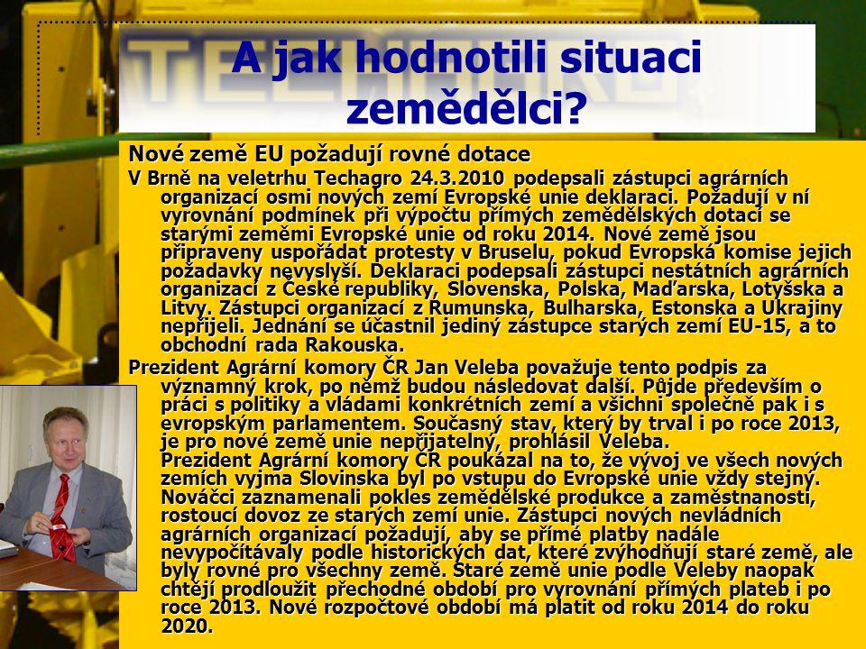 A jak hodnotili situaci zemědělci? Nové země EU požadují rovné dotace V Brně na veletrhu Techagro 24.3.2010 podepsali zástupci agrárních organizací os