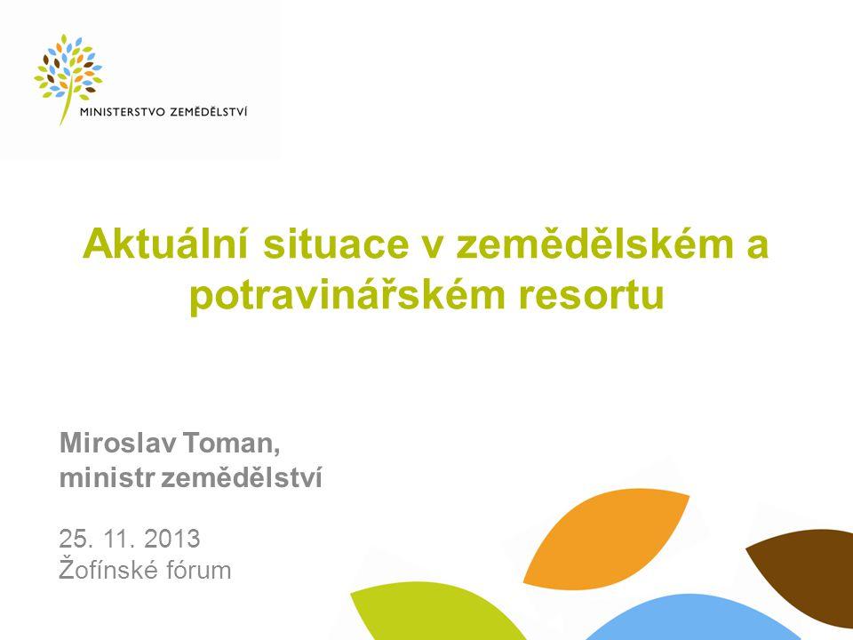 Aktuální situace v zemědělském a potravinářském resortu Miroslav Toman, ministr zemědělství 25.