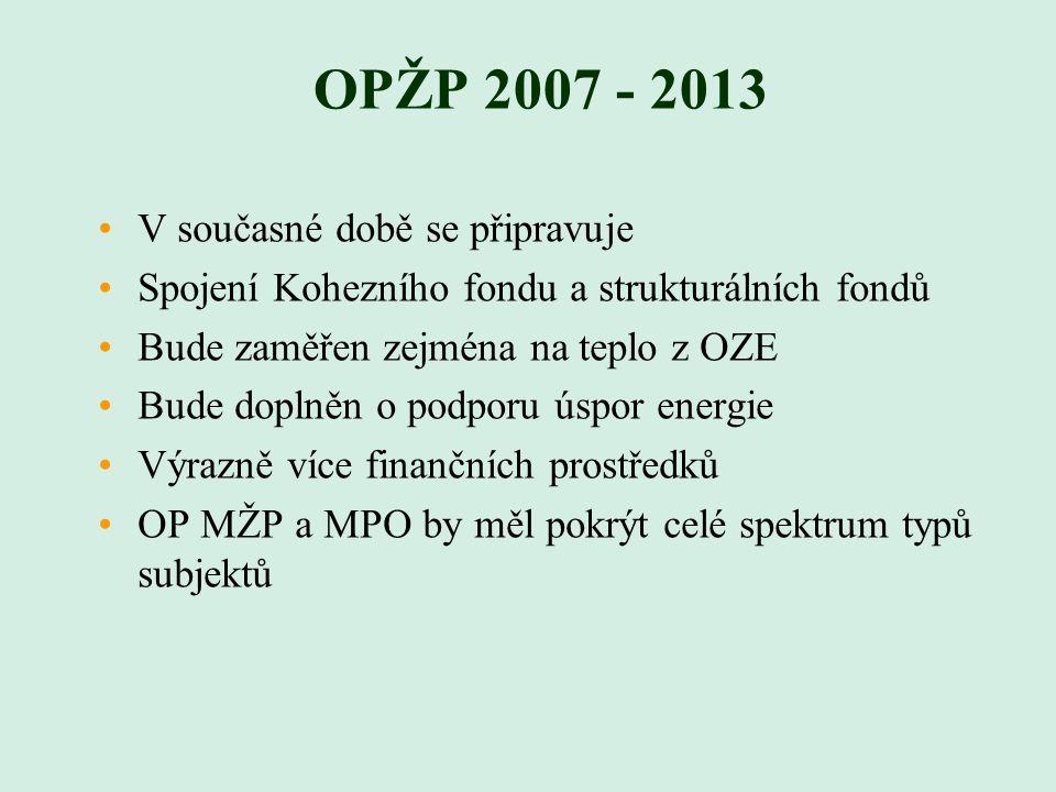 OPŽP 2007 - 2013 V současné době se připravuje Spojení Kohezního fondu a strukturálních fondů Bude zaměřen zejména na teplo z OZE Bude doplněn o podporu úspor energie Výrazně více finančních prostředků OP MŽP a MPO by měl pokrýt celé spektrum typů subjektů