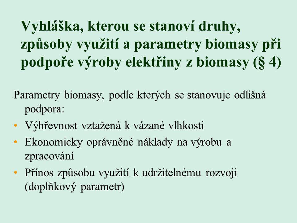 Vyhláška, kterou se stanoví druhy, způsoby využití a parametry biomasy při podpoře výroby elektřiny z biomasy (§ 4) Parametry biomasy, podle kterých se stanovuje odlišná podpora: Výhřevnost vztažená k vázané vlhkosti Ekonomicky oprávněné náklady na výrobu a zpracování Přínos způsobu využití k udržitelnému rozvoji (doplňkový parametr)