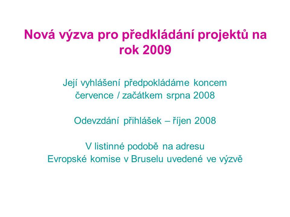 Nová výzva pro předkládání projektů na rok 2009 Její vyhlášení předpokládáme koncem července / začátkem srpna 2008 Odevzdání přihlášek – říjen 2008 V listinné podobě na adresu Evropské komise v Bruselu uvedené ve výzvě