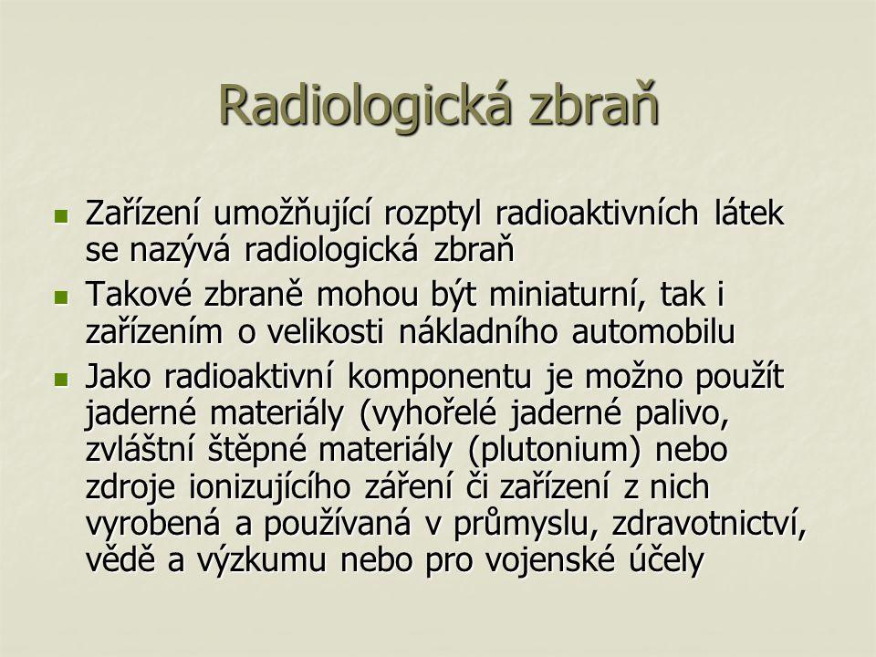 Radiologická zbraň Zařízení umožňující rozptyl radioaktivních látek se nazývá radiologická zbraň Zařízení umožňující rozptyl radioaktivních látek se nazývá radiologická zbraň Takové zbraně mohou být miniaturní, tak i zařízením o velikosti nákladního automobilu Takové zbraně mohou být miniaturní, tak i zařízením o velikosti nákladního automobilu Jako radioaktivní komponentu je možno použít jaderné materiály (vyhořelé jaderné palivo, zvláštní štěpné materiály (plutonium) nebo zdroje ionizujícího záření či zařízení z nich vyrobená a používaná v průmyslu, zdravotnictví, vědě a výzkumu nebo pro vojenské účely Jako radioaktivní komponentu je možno použít jaderné materiály (vyhořelé jaderné palivo, zvláštní štěpné materiály (plutonium) nebo zdroje ionizujícího záření či zařízení z nich vyrobená a používaná v průmyslu, zdravotnictví, vědě a výzkumu nebo pro vojenské účely