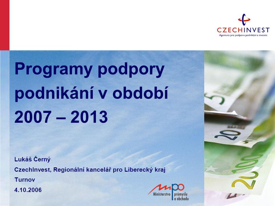 Programy podpory podnikání v období 2007 – 2013 Lukáš Černý CzechInvest, Regionální kancelář pro Liberecký kraj Turnov 4.10.2006
