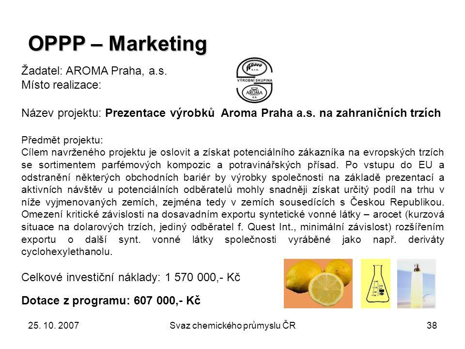 25. 10. 2007Svaz chemického průmyslu ČR38 OPPP – Marketing Žadatel: AROMA Praha, a.s. Místo realizace: Název projektu: Prezentace výrobků Aroma Praha