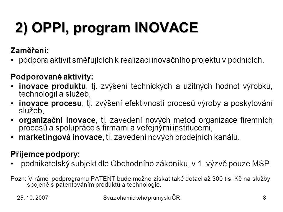 25. 10. 2007Svaz chemického průmyslu ČR8 2) OPPI, program INOVACE Zaměření: podpora aktivit směřujících k realizaci inovačního projektu v podnicích. P