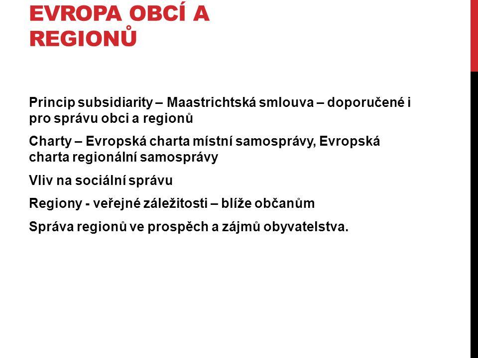 EVROPA OBCÍ A REGIONŮ Princip subsidiarity – Maastrichtská smlouva – doporučené i pro správu obci a regionů Charty – Evropská charta místní samosprávy, Evropská charta regionální samosprávy Vliv na sociální správu Regiony - veřejné záležitosti – blíže občanům Správa regionů ve prospěch a zájmů obyvatelstva.