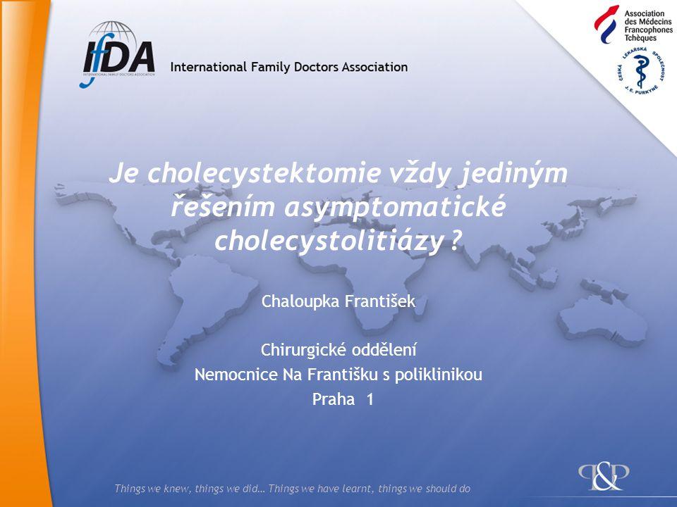 Things we knew, things we did… Things we have learnt, things we should do Je cholecystektomie vždy jediným řešením asymptomatické cholecystolitiázy ?