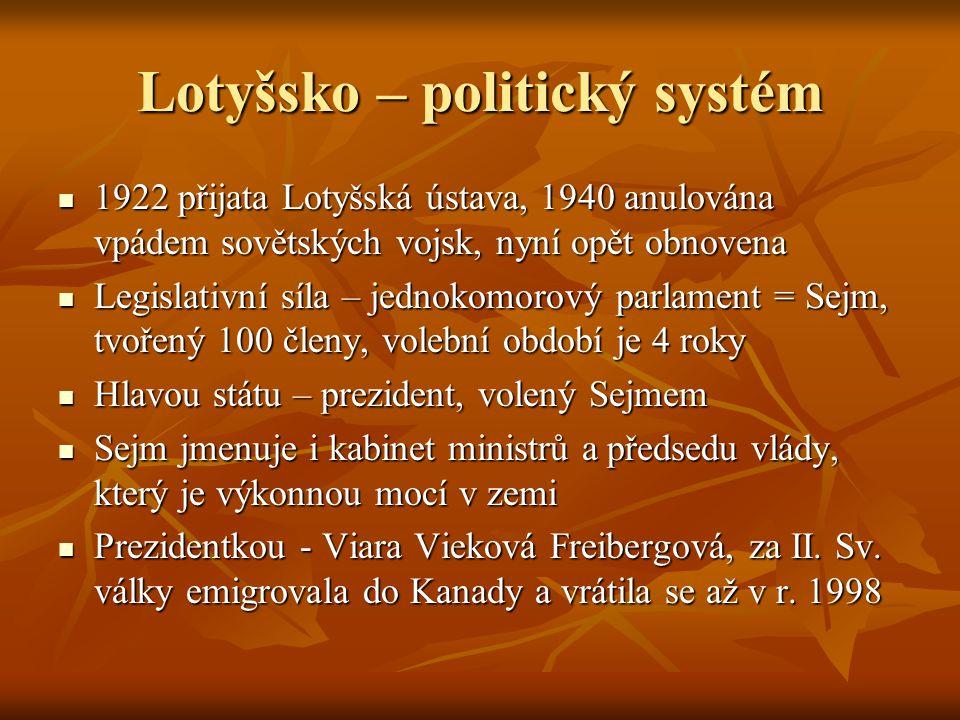 Lotyšsko – politický systém 1922 přijata Lotyšská ústava, 1940 anulována vpádem sovětských vojsk, nyní opět obnovena 1922 přijata Lotyšská ústava, 1940 anulována vpádem sovětských vojsk, nyní opět obnovena Legislativní síla – jednokomorový parlament = Sejm, tvořený 100 členy, volební období je 4 roky Legislativní síla – jednokomorový parlament = Sejm, tvořený 100 členy, volební období je 4 roky Hlavou státu – prezident, volený Sejmem Hlavou státu – prezident, volený Sejmem Sejm jmenuje i kabinet ministrů a předsedu vlády, který je výkonnou mocí v zemi Sejm jmenuje i kabinet ministrů a předsedu vlády, který je výkonnou mocí v zemi Prezidentkou - Viara Vieková Freibergová, za II.