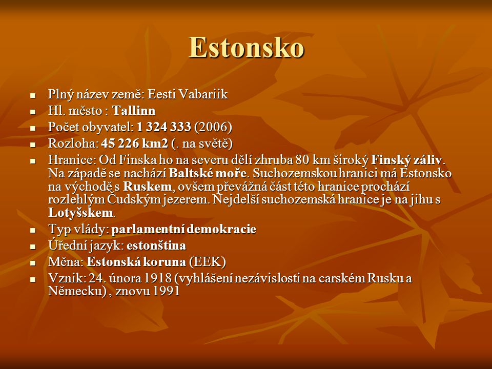 Estonsko Plný název země: Eesti Vabariik Plný název země: Eesti Vabariik Hl. město : Tallinn Hl. město : Tallinn Počet obyvatel: 1 324 333 (2006) Poče