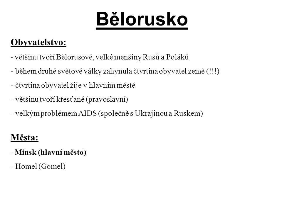 Bělorusko Obyvatelstvo: - většinu tvoří Bělorusové, velké menšiny Rusů a Poláků - během druhé světové války zahynula čtvrtina obyvatel země (!!!) - čtvrtina obyvatel žije v hlavním městě - většinu tvoří křesťané (pravoslavní) - velkým problémem AIDS (společně s Ukrajinou a Ruskem) Města: - Minsk (hlavní město) - Homel (Gomel)